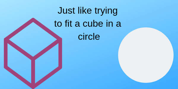 "a pciture showing a purple outlined cube and a white circle with the phrase ""just like trying to fit a cube in a circle"""