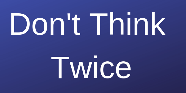 "dark blue background with a white lettered caption that says ""don't think twice"""