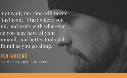 Do not wait; the time will never be 'just right.' Start where you stand, and work with whatever tools you may have at your command, and better tools will be found as you go along.